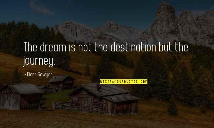 Journey And Dream Quotes By Diane Sawyer: The dream is not the destination but the