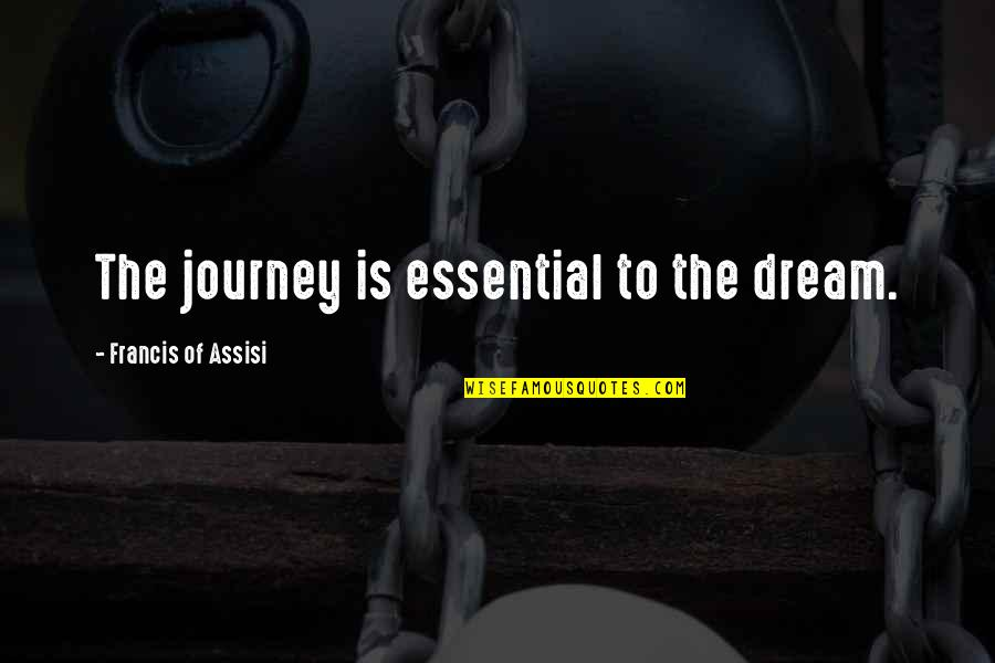 Journey And Dream Quotes By Francis Of Assisi: The journey is essential to the dream.
