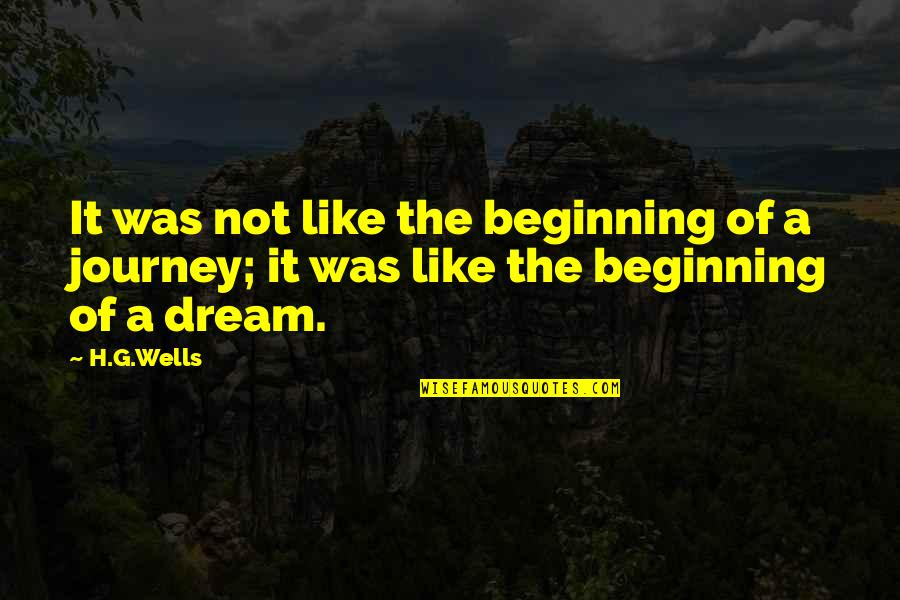 Journey And Dream Quotes By H.G.Wells: It was not like the beginning of a