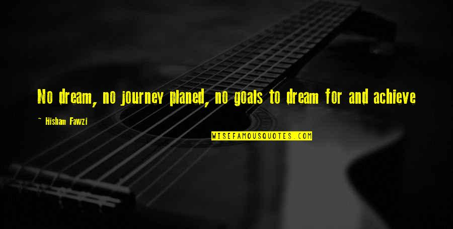 Journey And Dream Quotes By Hisham Fawzi: No dream, no journey planed, no goals to