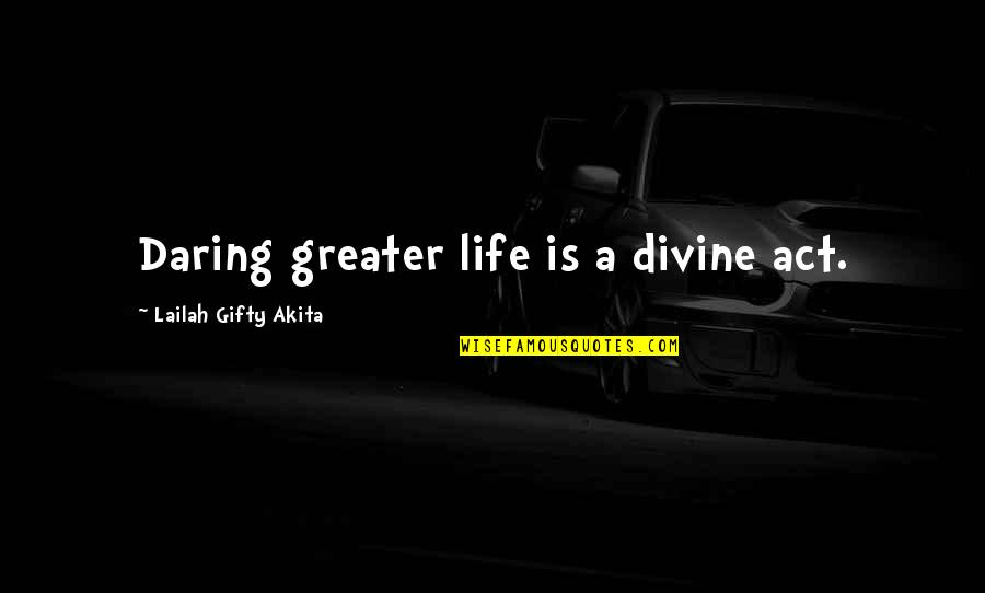 Journey And Dream Quotes By Lailah Gifty Akita: Daring greater life is a divine act.