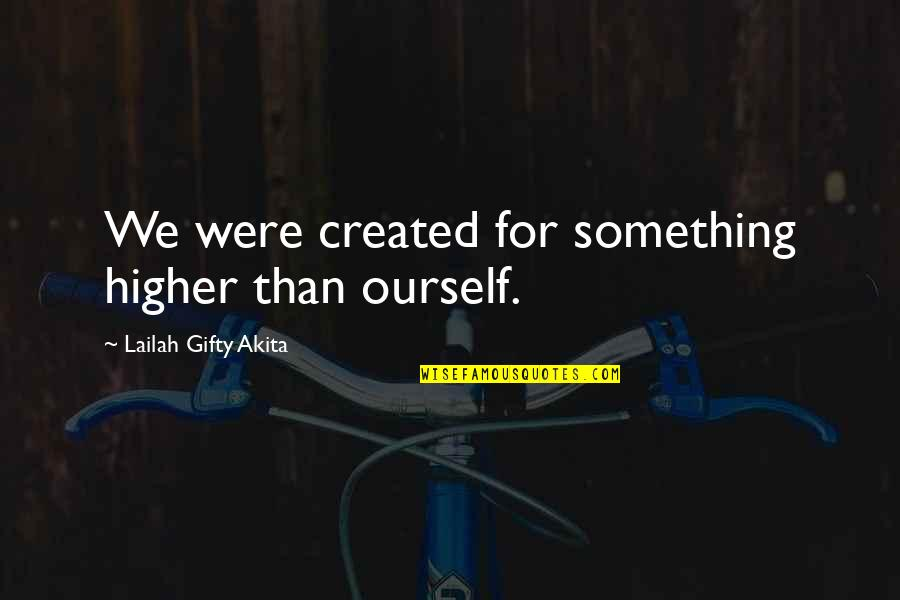 Journey And Dream Quotes By Lailah Gifty Akita: We were created for something higher than ourself.