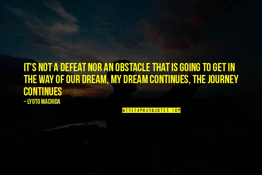 Journey And Dream Quotes By Lyoto Machida: It's not a defeat nor an obstacle that