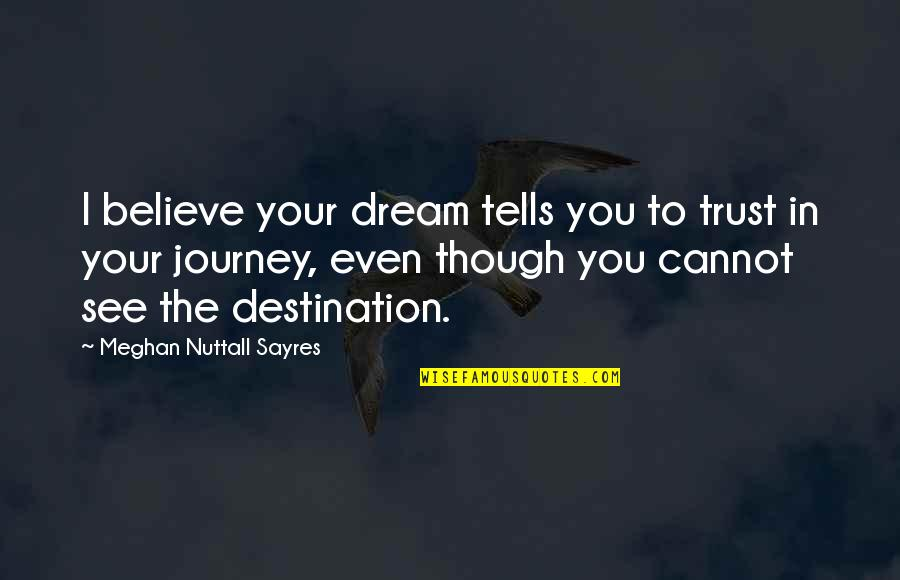 Journey And Dream Quotes By Meghan Nuttall Sayres: I believe your dream tells you to trust