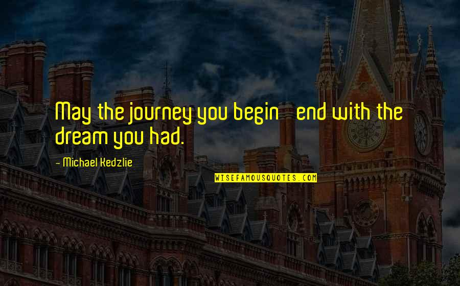Journey And Dream Quotes By Michael Kedzlie: May the journey you begin' end with the