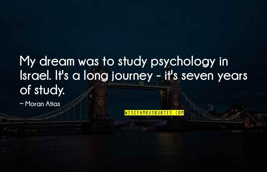 Journey And Dream Quotes By Moran Atias: My dream was to study psychology in Israel.