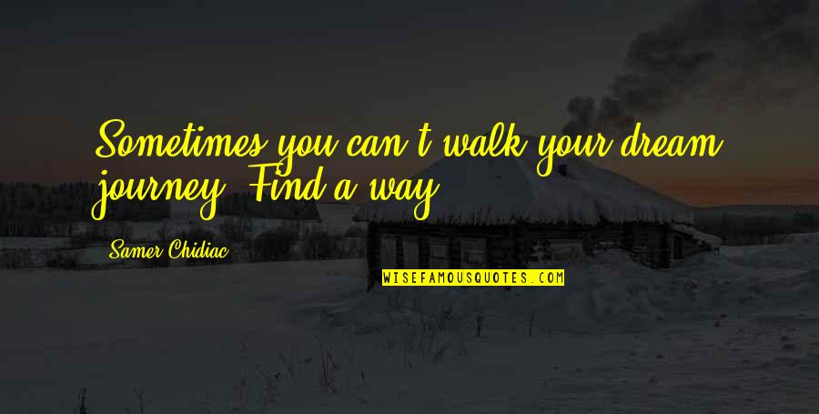 Journey And Dream Quotes By Samer Chidiac: Sometimes you can't walk your dream journey. Find