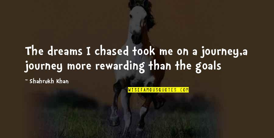 Journey And Dream Quotes By Shahrukh Khan: The dreams I chased took me on a