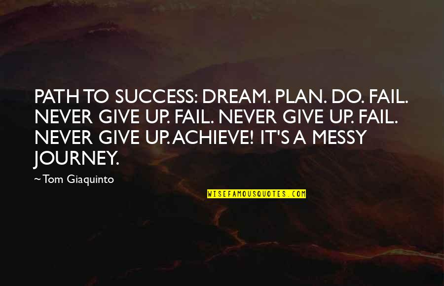 Journey And Dream Quotes By Tom Giaquinto: PATH TO SUCCESS: DREAM. PLAN. DO. FAIL. NEVER