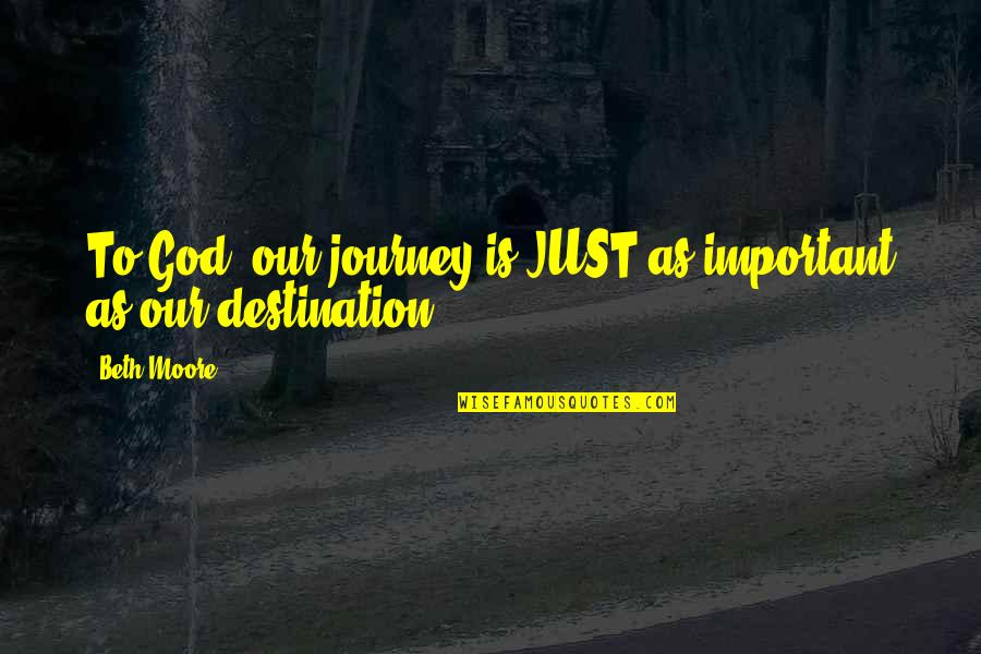 Journey To Destination Quotes By Beth Moore: To God, our journey is JUST as important