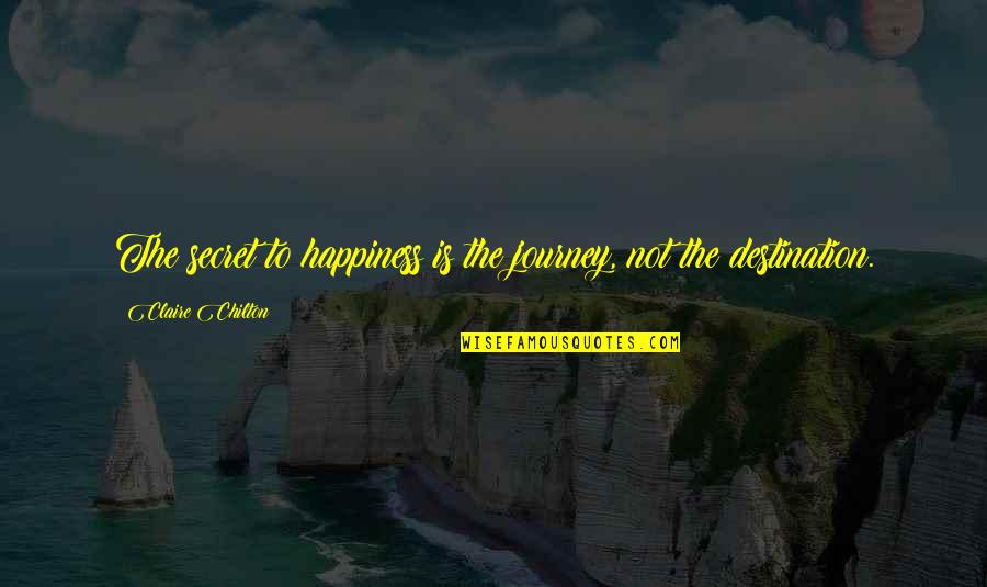 Journey To Destination Quotes By Claire Chilton: The secret to happiness is the journey, not