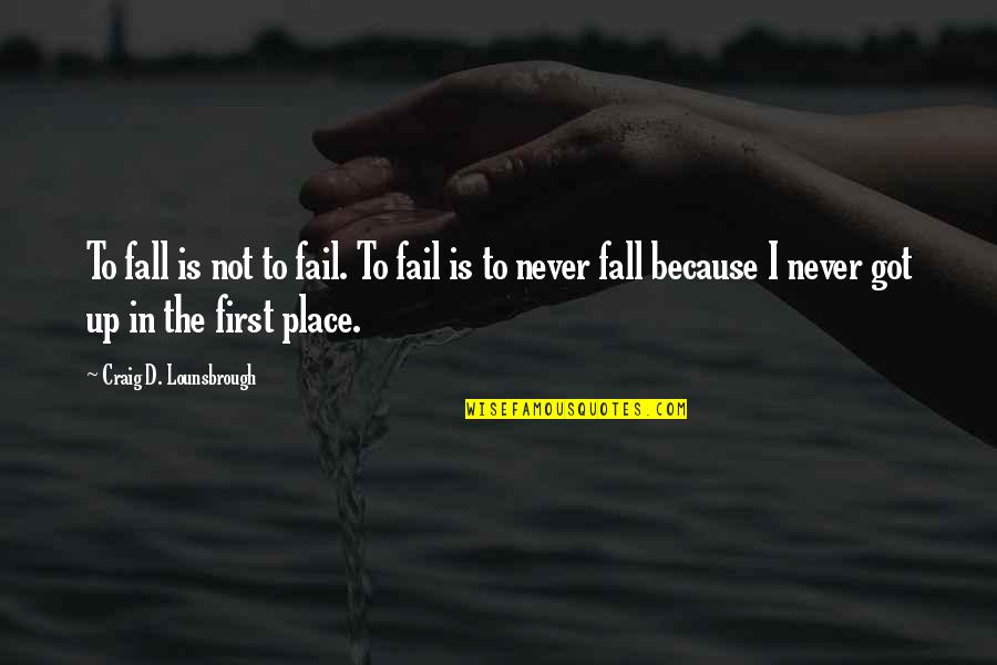 Journey To Destination Quotes By Craig D. Lounsbrough: To fall is not to fail. To fail