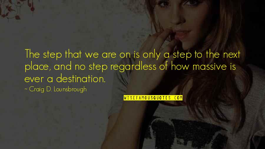 Journey To Destination Quotes By Craig D. Lounsbrough: The step that we are on is only