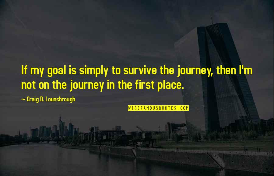 Journey To Destination Quotes By Craig D. Lounsbrough: If my goal is simply to survive the
