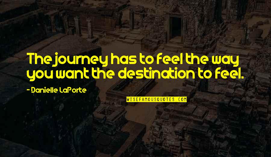 Journey To Destination Quotes By Danielle LaPorte: The journey has to feel the way you