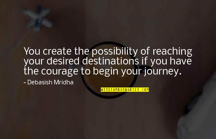 Journey To Destination Quotes By Debasish Mridha: You create the possibility of reaching your desired
