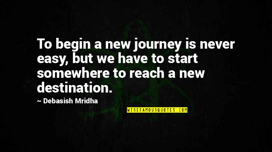Journey To Destination Quotes By Debasish Mridha: To begin a new journey is never easy,