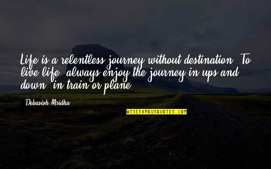 Journey To Destination Quotes By Debasish Mridha: Life is a relentless journey without destination. To