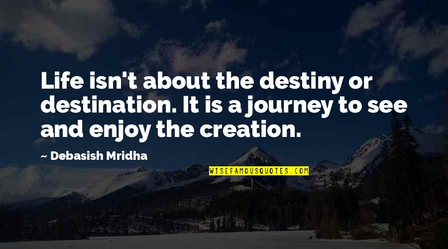 Journey To Destination Quotes By Debasish Mridha: Life isn't about the destiny or destination. It