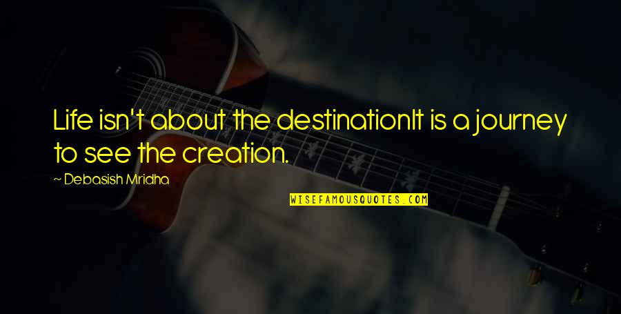 Journey To Destination Quotes By Debasish Mridha: Life isn't about the destinationIt is a journey