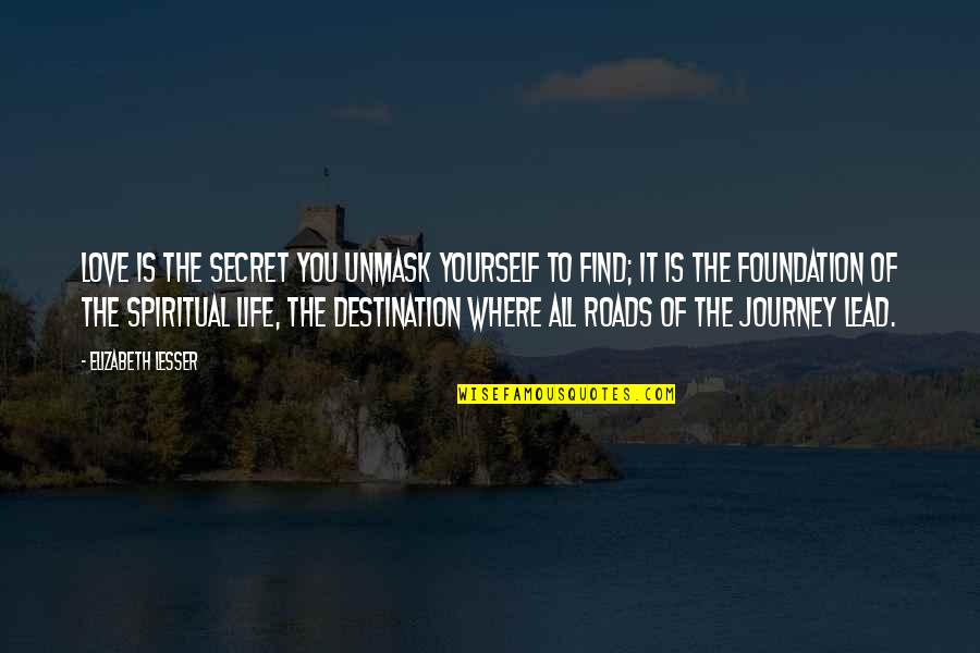 Journey To Destination Quotes By Elizabeth Lesser: Love is the secret you unmask yourself to