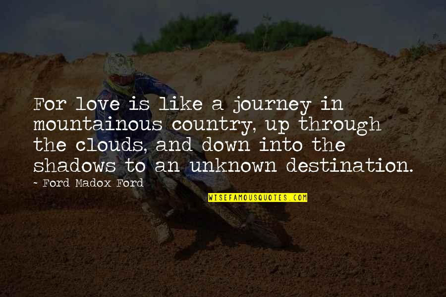 Journey To Destination Quotes By Ford Madox Ford: For love is like a journey in mountainous