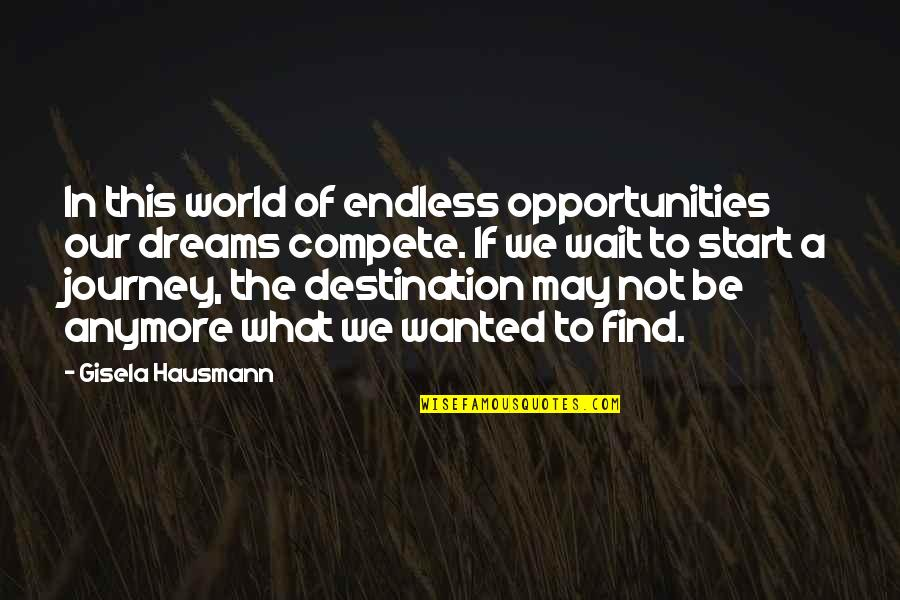 Journey To Destination Quotes By Gisela Hausmann: In this world of endless opportunities our dreams
