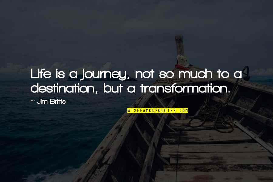 Journey To Destination Quotes By Jim Britts: Life is a journey, not so much to
