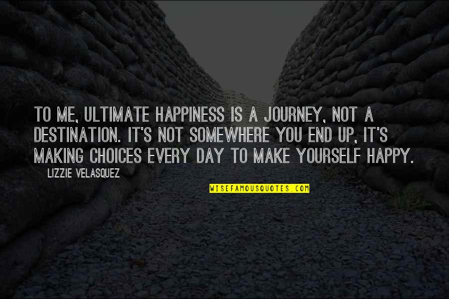 Journey To Destination Quotes By Lizzie Velasquez: To me, ultimate happiness is a journey, not