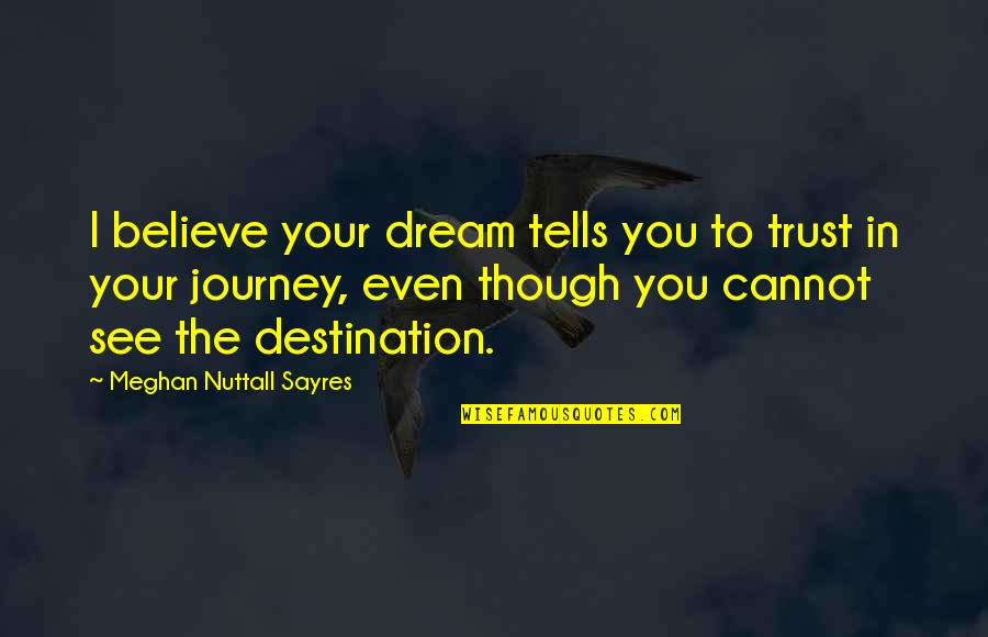 Journey To Destination Quotes By Meghan Nuttall Sayres: I believe your dream tells you to trust
