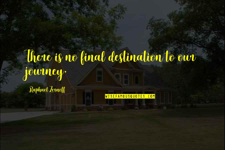 Journey To Destination Quotes By Raphael Zernoff: There is no final destination to our journey.