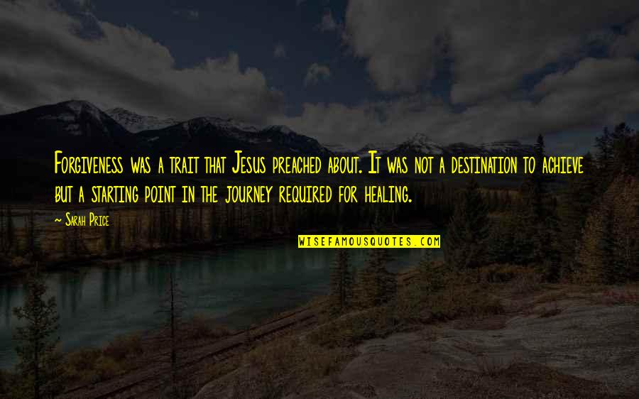 Journey To Destination Quotes By Sarah Price: Forgiveness was a trait that Jesus preached about.