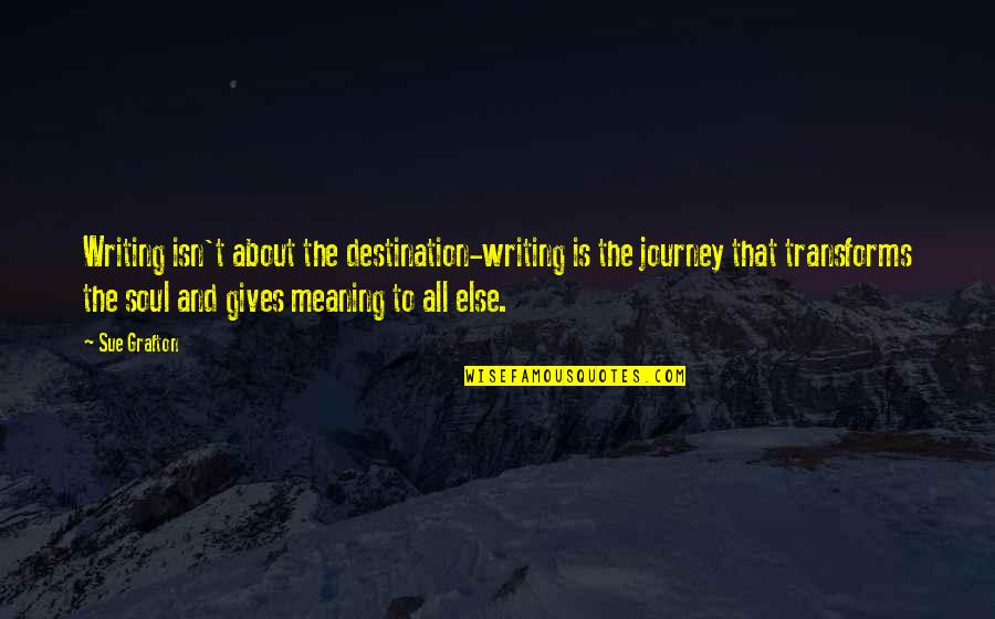 Journey To Destination Quotes By Sue Grafton: Writing isn't about the destination-writing is the journey