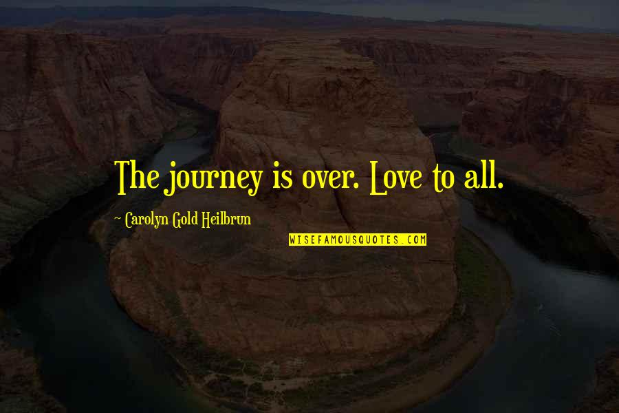 Journey With Your Love Quotes By Carolyn Gold Heilbrun: The journey is over. Love to all.