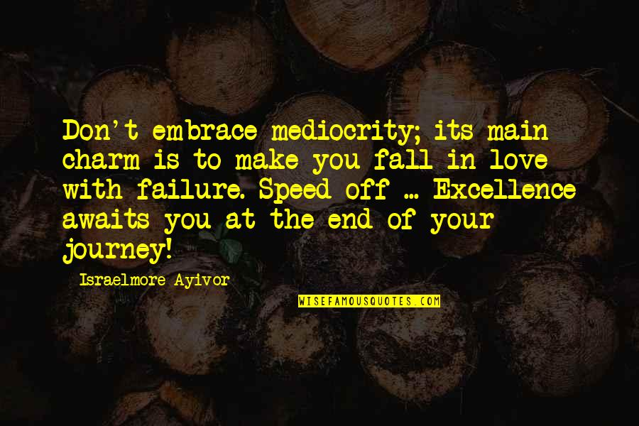 Journey With Your Love Quotes By Israelmore Ayivor: Don't embrace mediocrity; its main charm is to