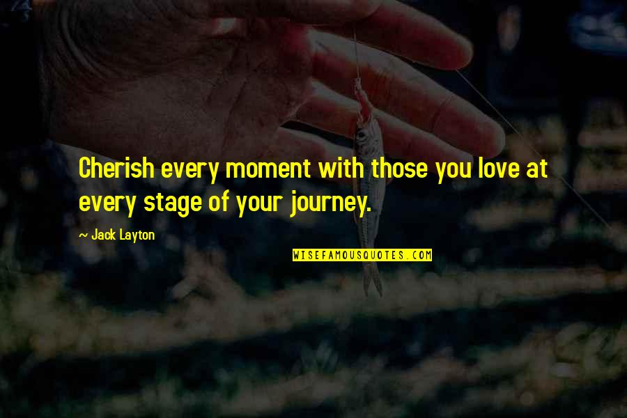 Journey With Your Love Quotes By Jack Layton: Cherish every moment with those you love at