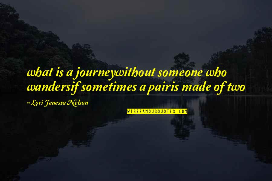 Journey With Your Love Quotes By Lori Jenessa Nelson: what is a journeywithout someone who wandersif sometimes