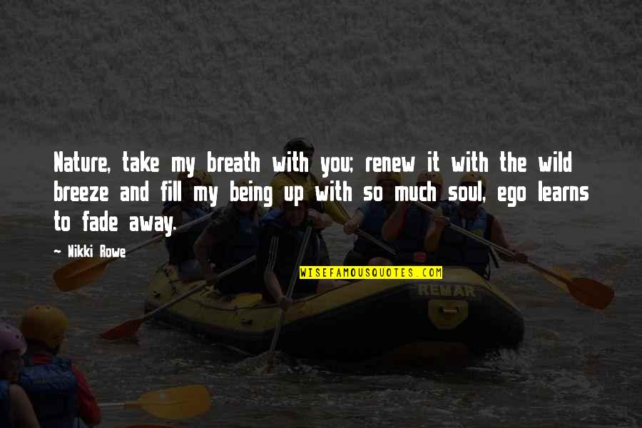 Journey With Your Love Quotes By Nikki Rowe: Nature, take my breath with you; renew it