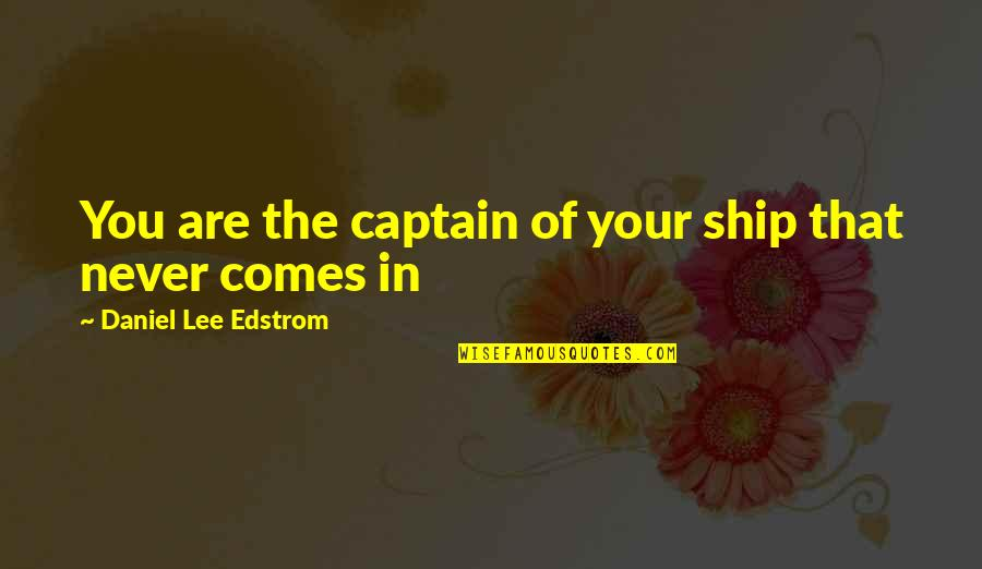 Journeys Into The Unknown Quotes By Daniel Lee Edstrom: You are the captain of your ship that