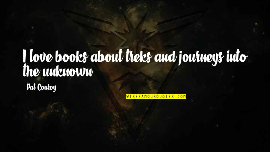 Journeys Into The Unknown Quotes By Pat Conroy: I love books about treks and journeys into