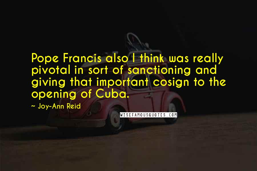 Joy-Ann Reid quotes: Pope Francis also I think was really pivotal in sort of sanctioning and giving that important cosign to the opening of Cuba.