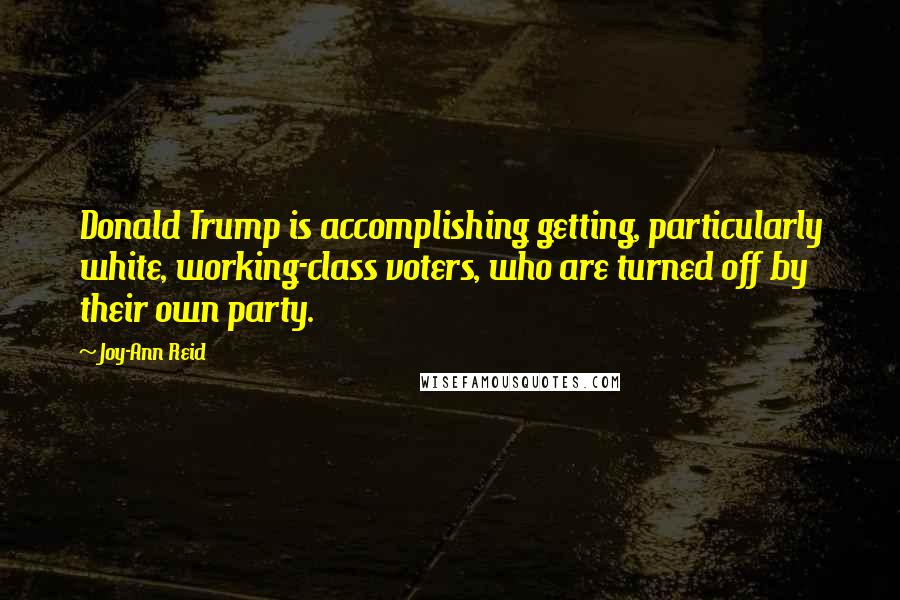 Joy-Ann Reid quotes: Donald Trump is accomplishing getting, particularly white, working-class voters, who are turned off by their own party.