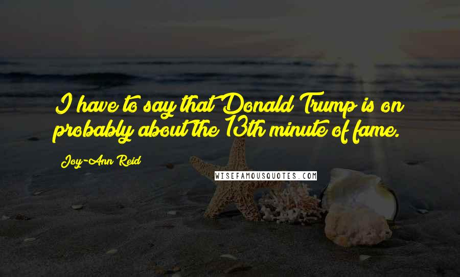 Joy-Ann Reid quotes: I have to say that Donald Trump is on probably about the 13th minute of fame.