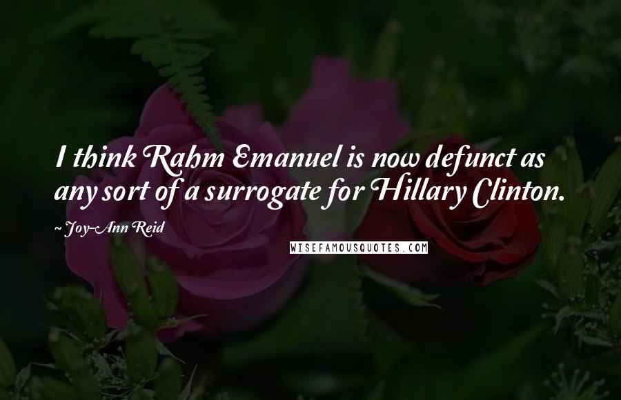 Joy-Ann Reid quotes: I think Rahm Emanuel is now defunct as any sort of a surrogate for Hillary Clinton.