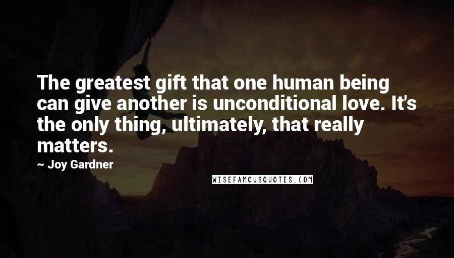 Joy Gardner quotes: The greatest gift that one human being can give another is unconditional love. It's the only thing, ultimately, that really matters.