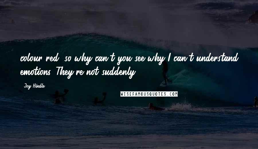 Joy Hindle quotes: colour red, so why can't you see why I can't understand emotions. They're not suddenly