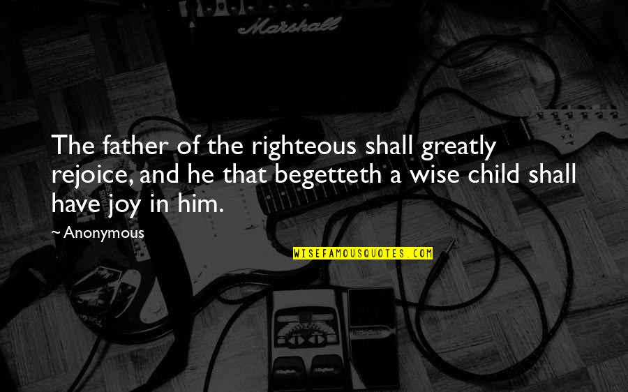 Joy In Bible Quotes By Anonymous: The father of the righteous shall greatly rejoice,