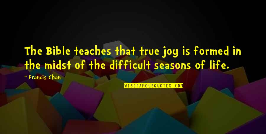 Joy In Bible Quotes By Francis Chan: The Bible teaches that true joy is formed