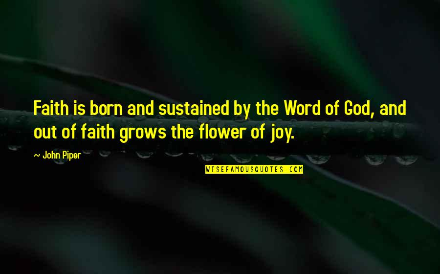 Joy In Bible Quotes By John Piper: Faith is born and sustained by the Word