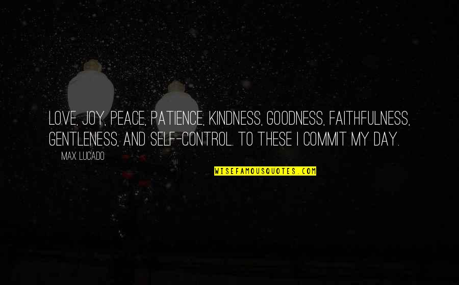 Joy In Bible Quotes By Max Lucado: Love, joy, peace, patience, kindness, goodness, faithfulness, gentleness,